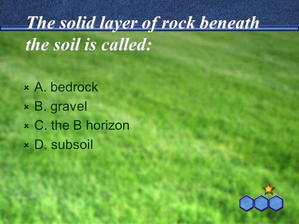The solid layer of rock beneath the soil is called: