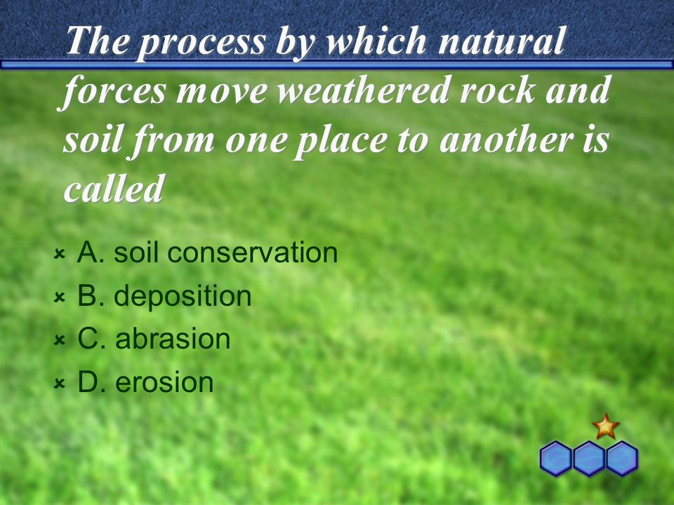 The process by which natural forces move weathered rock and soil from one place to another is called