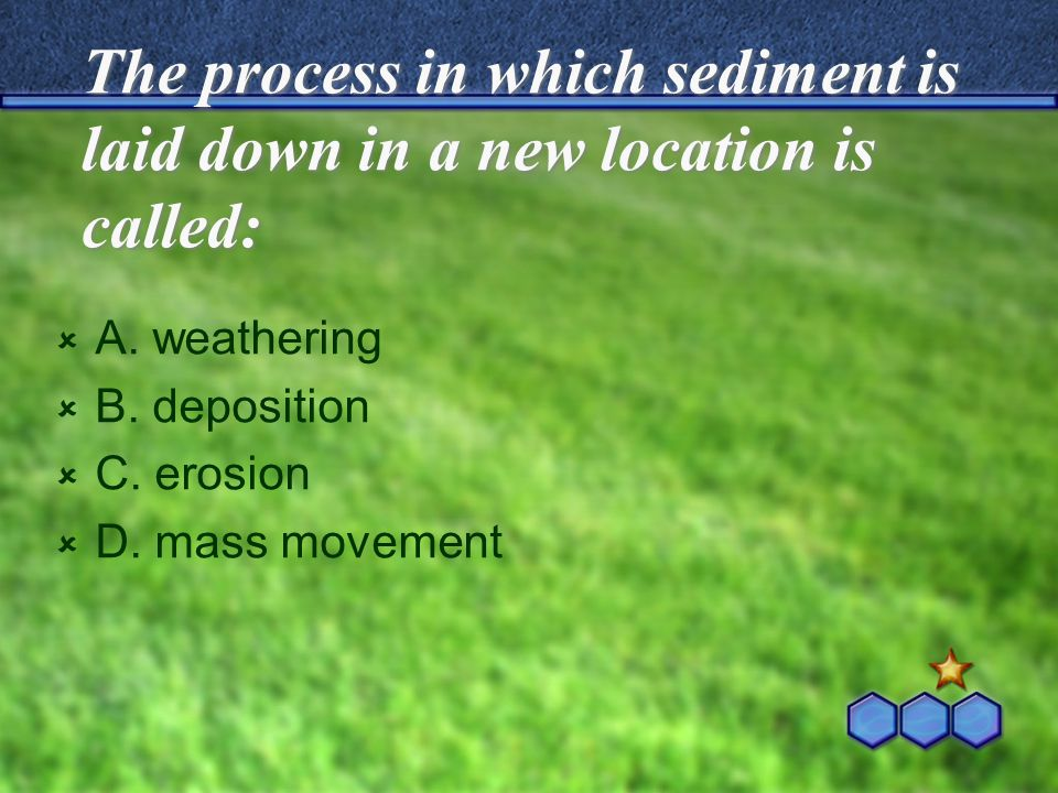 The process in which sediment is laid down in a new location is called: