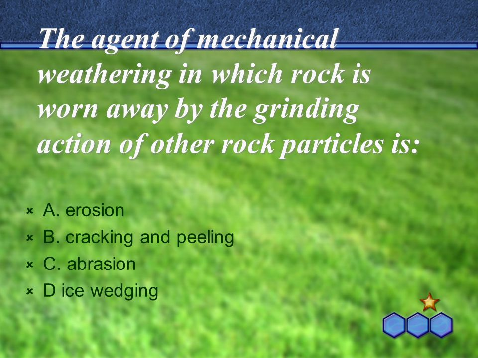 The agent of mechanical weathering in which rock is worn away by the grinding action of other rock particles is: