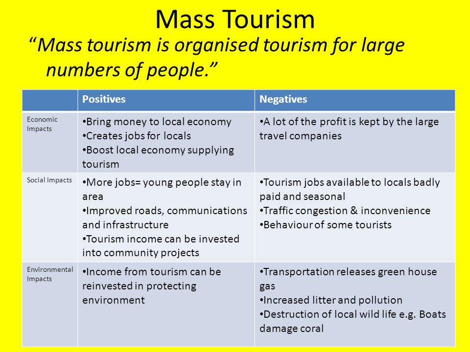 Mass Tourism Mass tourism is organised tourism for large numbers of people. Positives. Negatives.