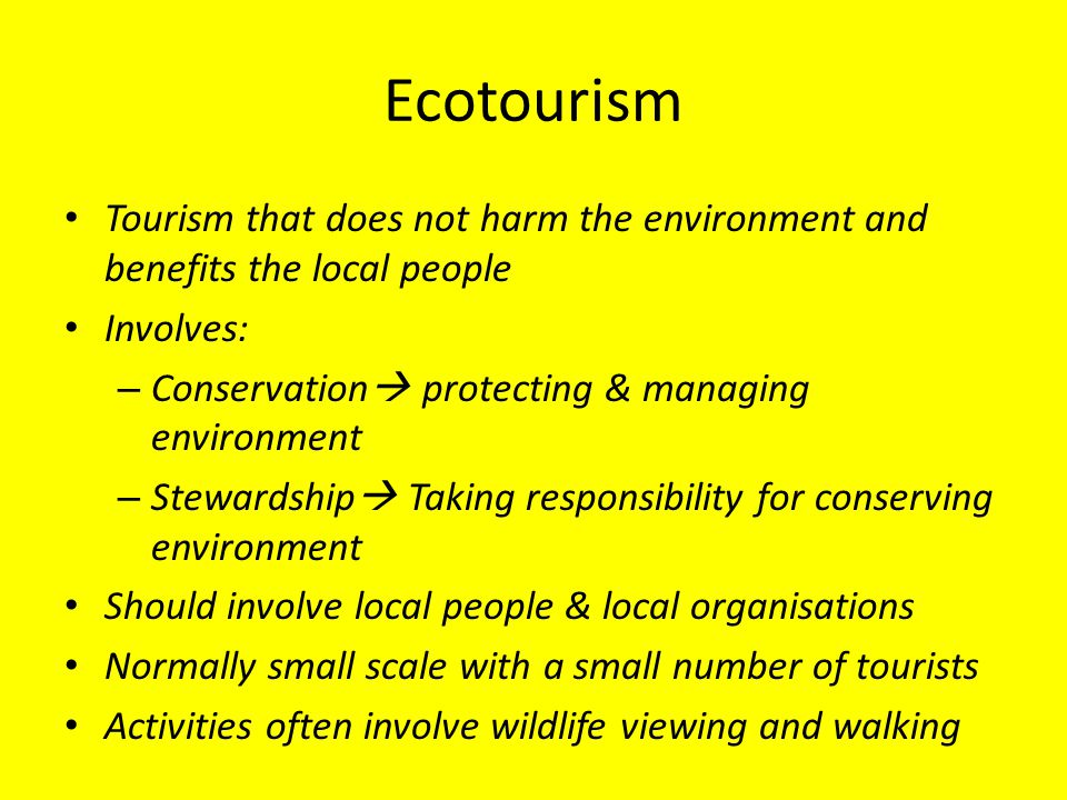 Ecotourism Tourism that does not harm the environment and benefits the local people. Involves: Conservation protecting & managing environment.
