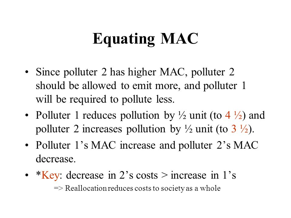 Equating MAC Since polluter 2 has higher MAC, polluter 2 should be allowed to emit more, and polluter 1 will be required to pollute less.