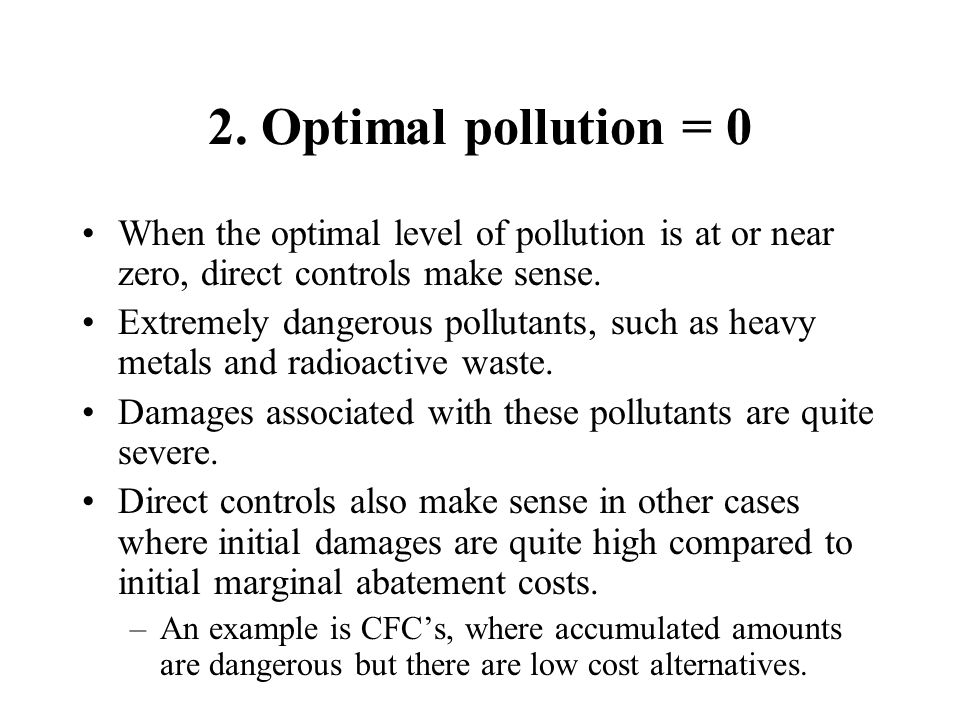 2. Optimal pollution = 0 When the optimal level of pollution is at or near zero, direct controls make sense.
