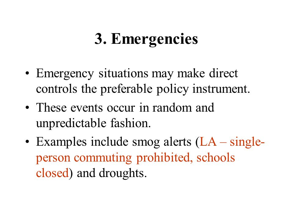 3. Emergencies Emergency situations may make direct controls the preferable policy instrument.