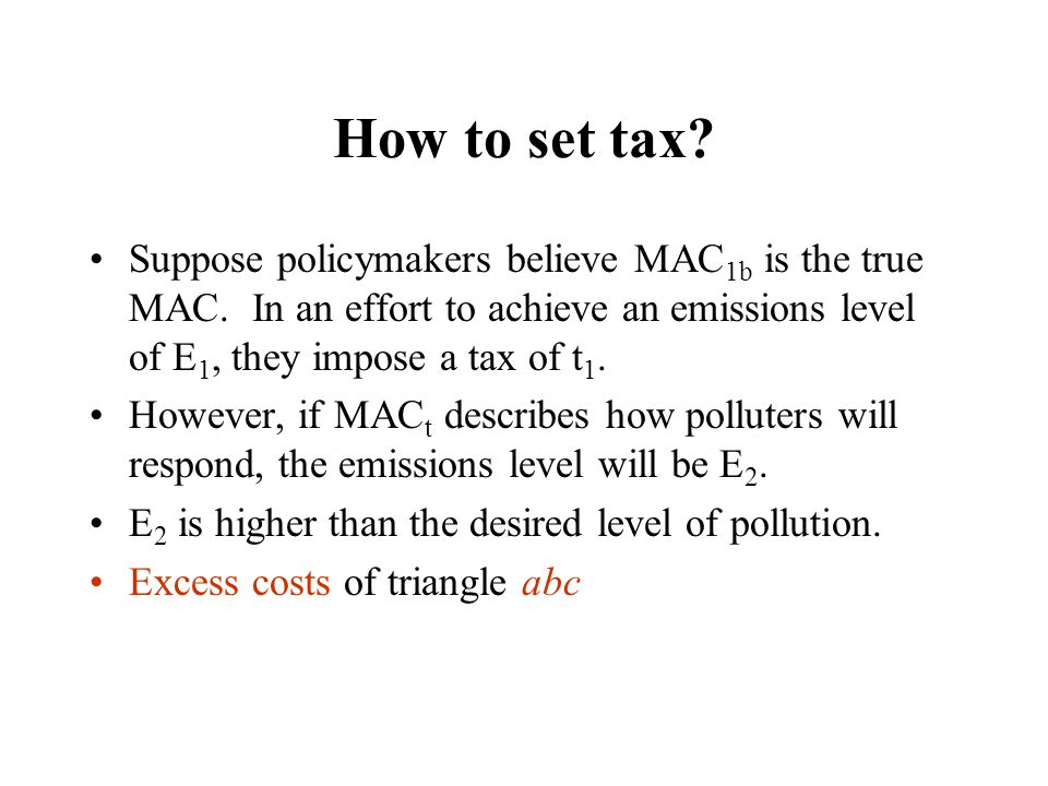 How to set tax Suppose policymakers believe MAC1b is the true MAC. In an effort to achieve an emissions level of E1, they impose a tax of t1.