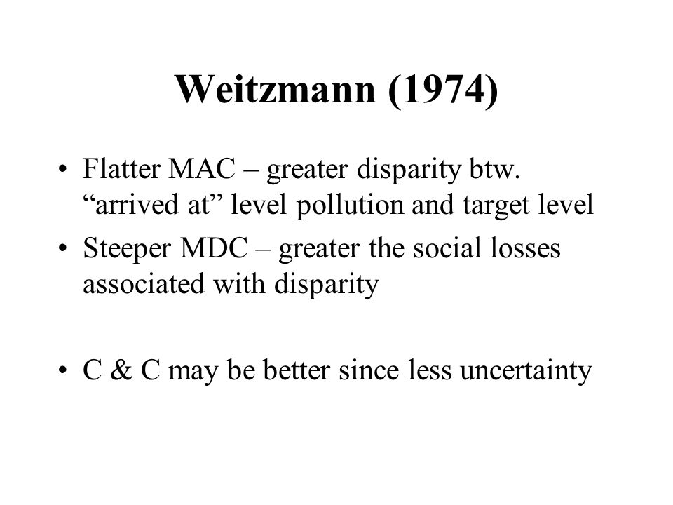Weitzmann (1974) Flatter MAC – greater disparity btw. arrived at level pollution and target level.