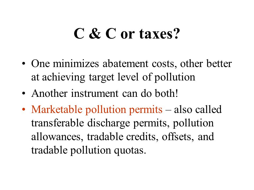 C & C or taxes One minimizes abatement costs, other better at achieving target level of pollution.