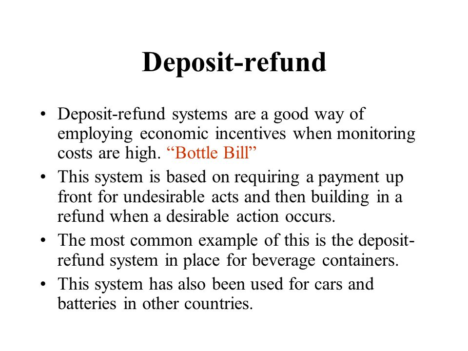 Deposit-refund Deposit-refund systems are a good way of employing economic incentives when monitoring costs are high. Bottle Bill