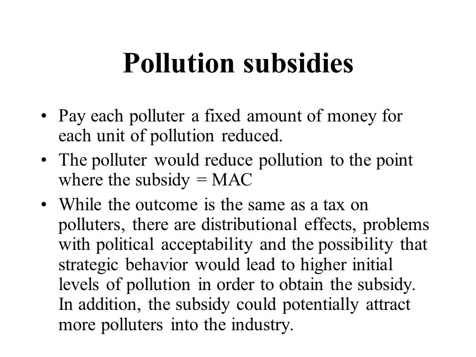 Pollution subsidies Pay each polluter a fixed amount of money for each unit of pollution reduced.