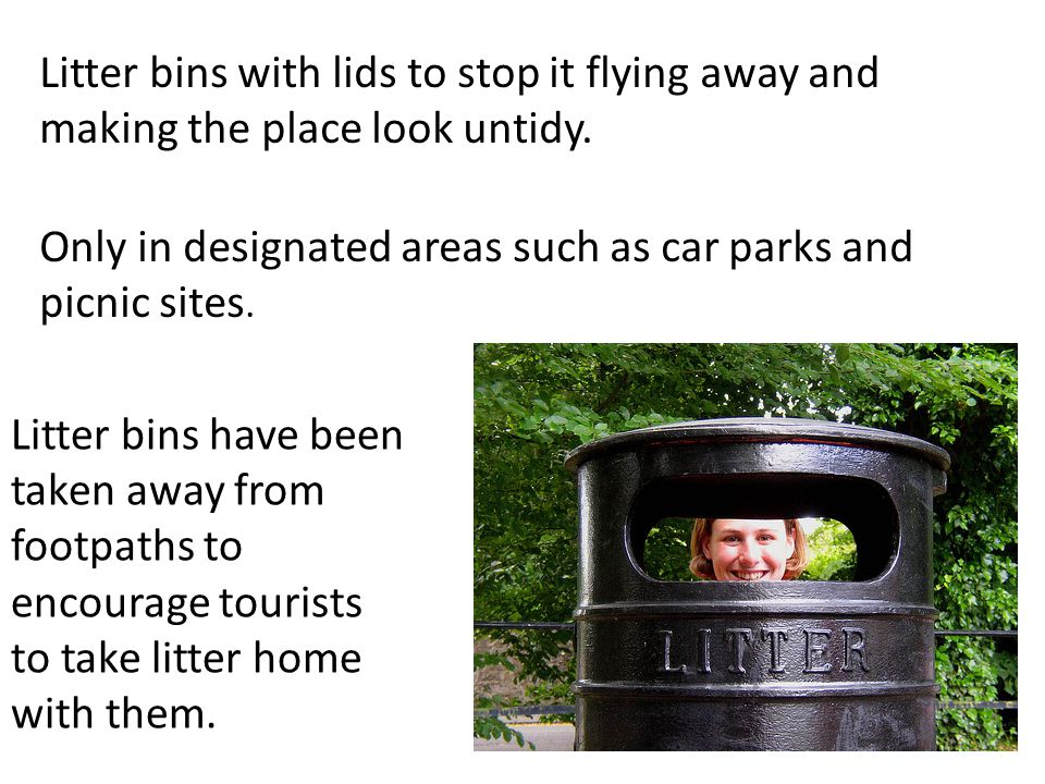 Litter bins with lids to stop it flying away and making the place look untidy.
