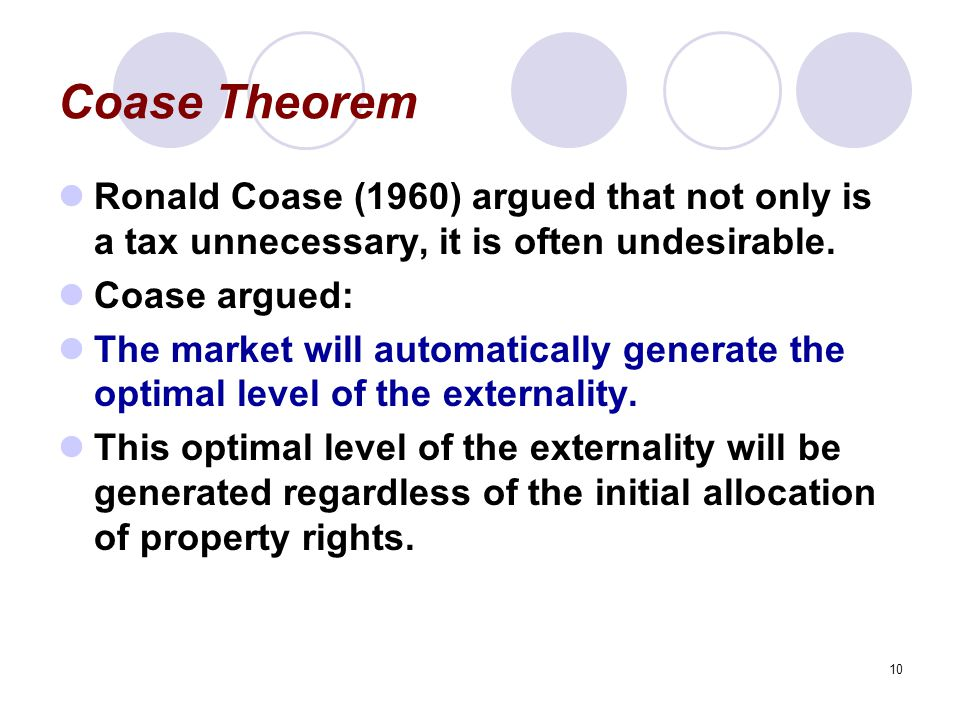 Coase Theorem Ronald Coase (1960) argued that not only is a tax unnecessary, it is often undesirable.