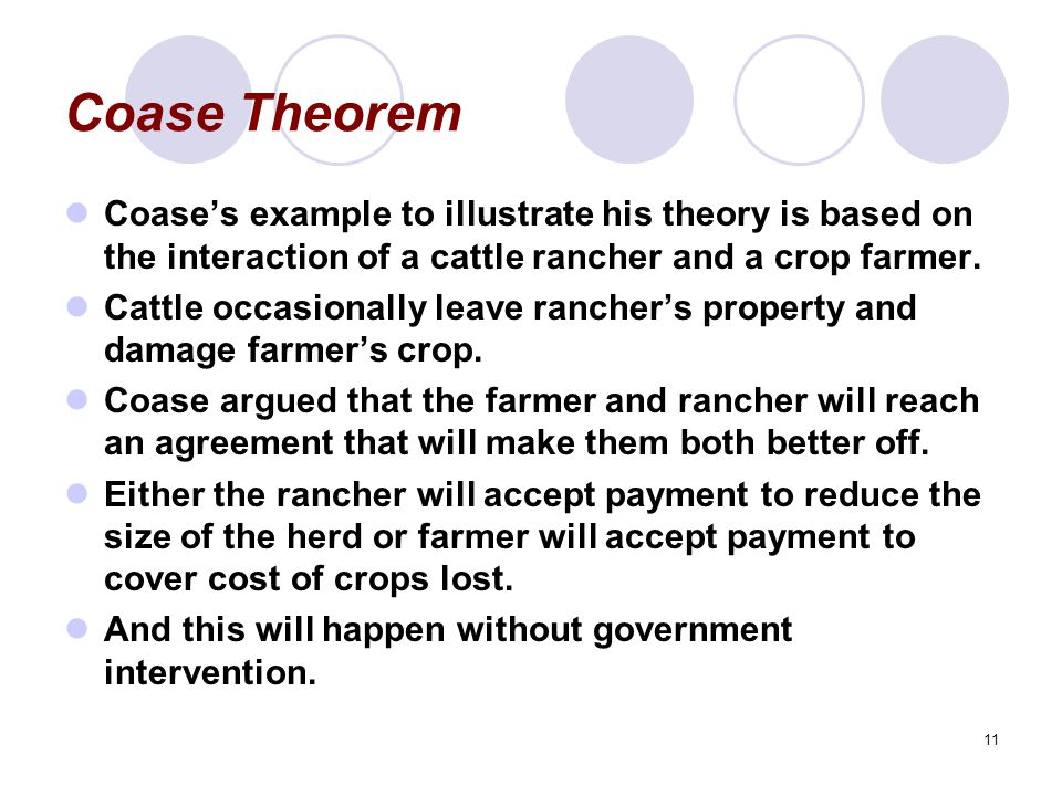 Coase Theorem Coase's example to illustrate his theory is based on the interaction of a cattle rancher and a crop farmer.