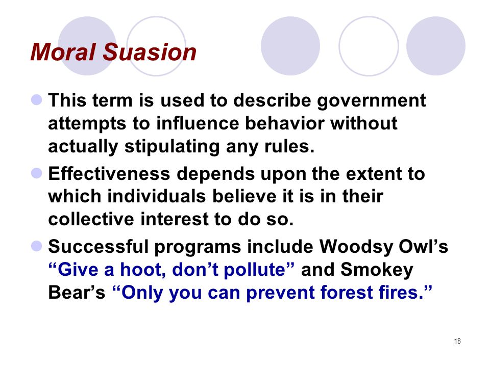 Moral Suasion This term is used to describe government attempts to influence behavior without actually stipulating any rules.