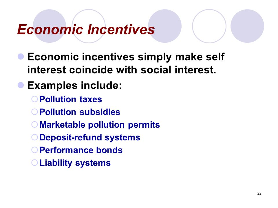Economic Incentives Economic incentives simply make self interest coincide with social interest. Examples include: