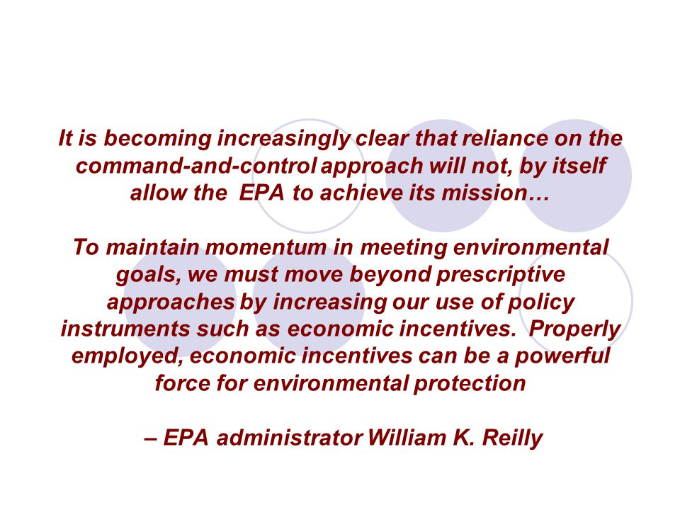 It is becoming increasingly clear that reliance on the command-and-control approach will not, by itself allow the EPA to achieve its mission… To maintain momentum in meeting environmental goals, we must move beyond prescriptive approaches by increasing our use of policy instruments such as economic incentives.