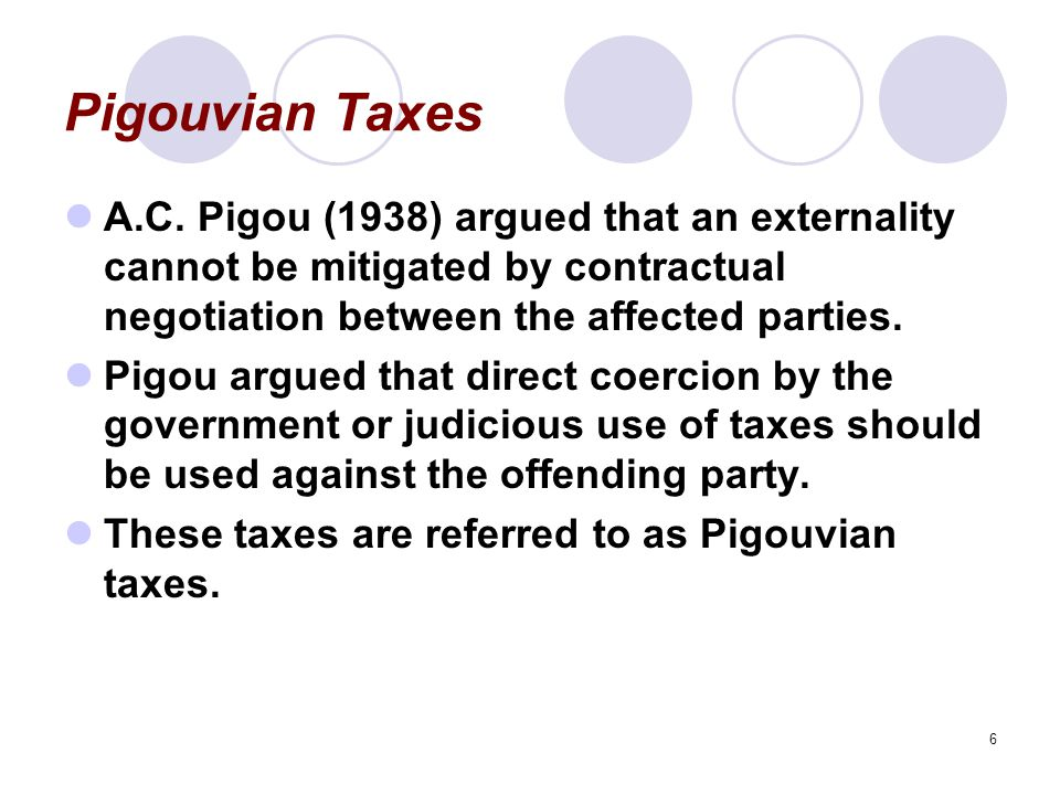 Pigouvian Taxes A.C. Pigou (1938) argued that an externality cannot be mitigated by contractual negotiation between the affected parties.