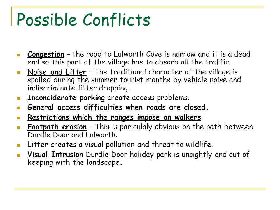Possible Conflicts Congestion – the road to Lulworth Cove is narrow and it is a dead end so this part of the village has to absorb all the traffic.