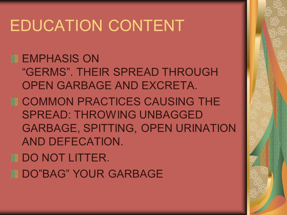 EDUCATION CONTENT EMPHASIS ON GERMS . THEIR SPREAD THROUGH OPEN GARBAGE AND EXCRETA.