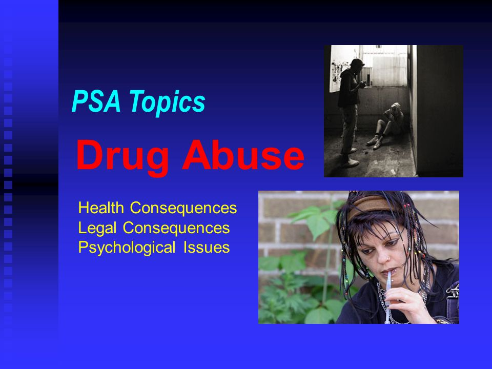 Drug Abuse PSA Topics Health Consequences Legal Consequences