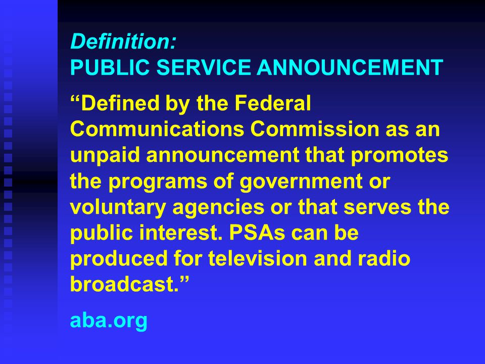 Definition: PUBLIC SERVICE ANNOUNCEMENT Defined by the Federal Communications Commission as an unpaid announcement that promotes the programs of government or voluntary agencies or that serves the public interest.