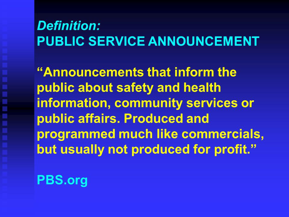 Definition: PUBLIC SERVICE ANNOUNCEMENT Announcements that inform the public about safety and health information, community services or public affairs.