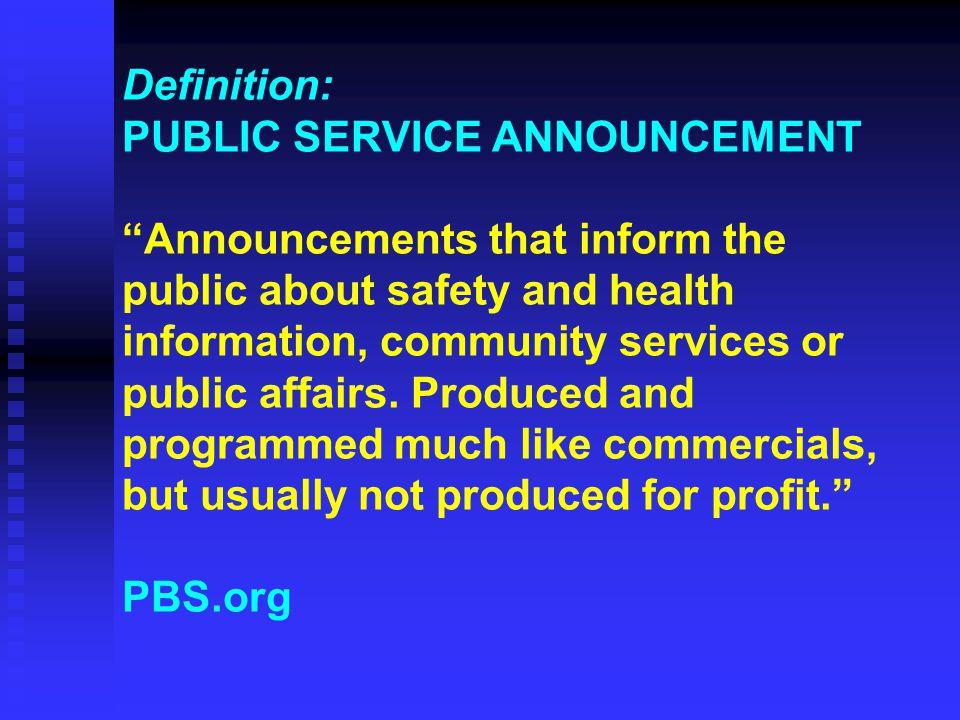 Definition: PUBLIC SERVICE ANNOUNCEMENT Announcements that inform the public about safety and health information, community services or public affairs.