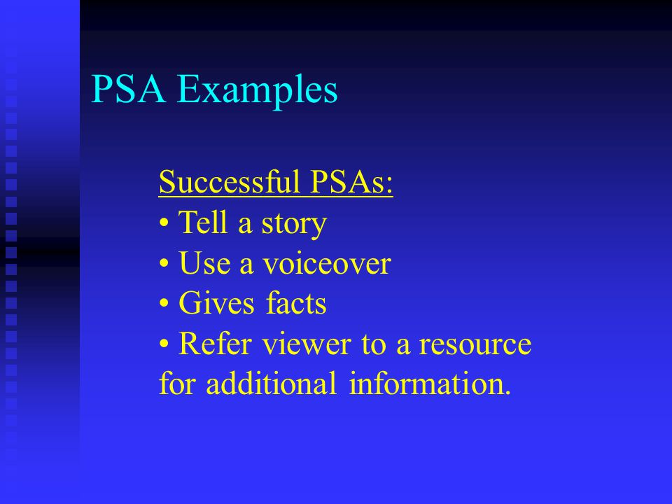 PSA Examples Successful PSAs: Tell a story Use a voiceover Gives facts