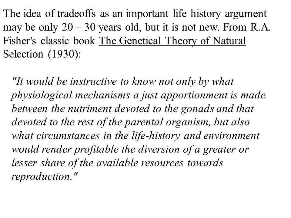 The idea of tradeoffs as an important life history argument may be only 20 – 30 years old, but it is not new. From R.A. Fisher s classic book The Genetical Theory of Natural Selection (1930):