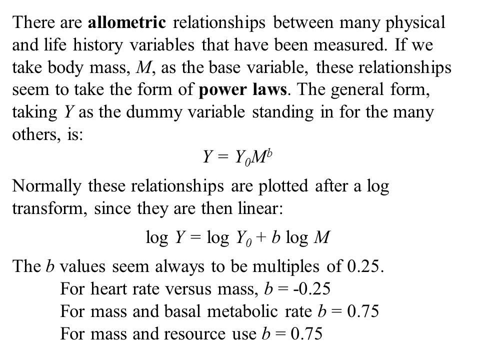 There are allometric relationships between many physical and life history variables that have been measured. If we take body mass, M, as the base variable, these relationships seem to take the form of power laws. The general form, taking Y as the dummy variable standing in for the many others, is:
