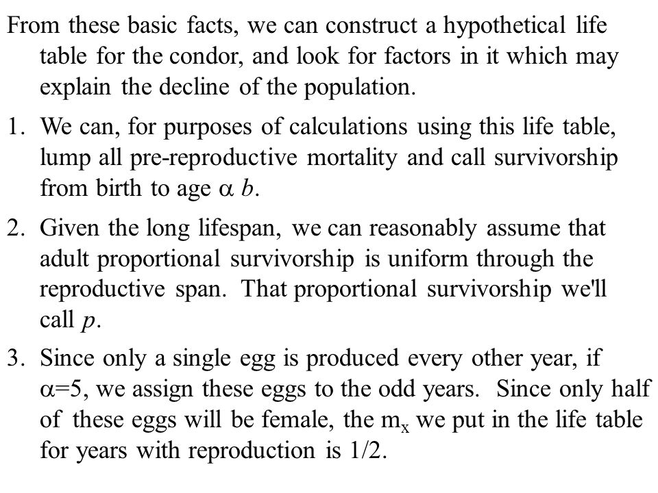From these basic facts, we can construct a hypothetical life table for the condor, and look for factors in it which may explain the decline of the population.