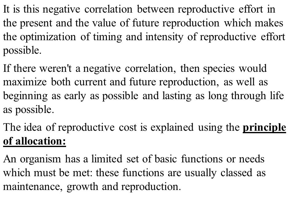 It is this negative correlation between reproductive effort in the present and the value of future reproduction which makes the optimization of timing and intensity of reproductive effort