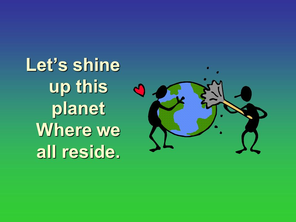 Let's shine up this planet Where we all reside.
