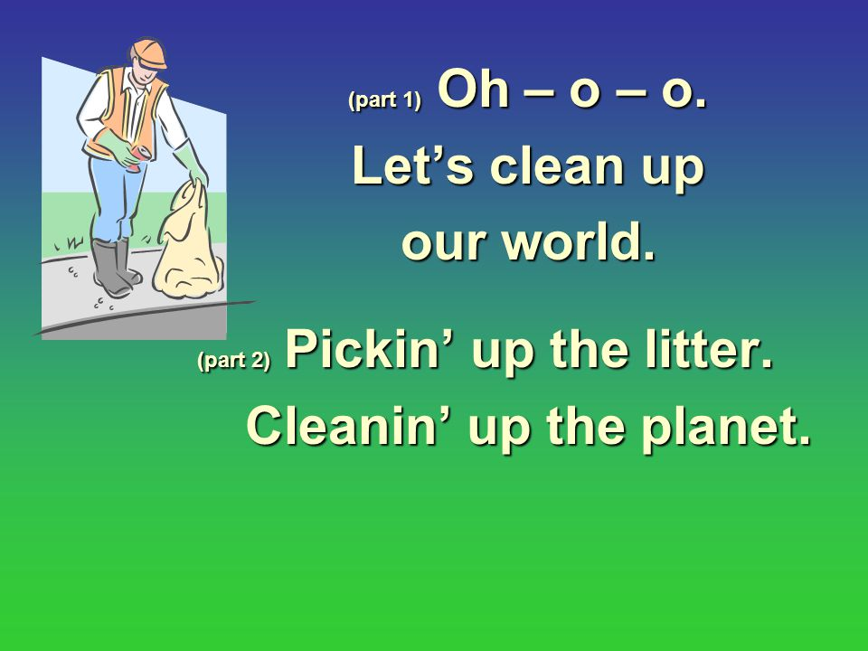 Let's clean up our world. Cleanin' up the planet.