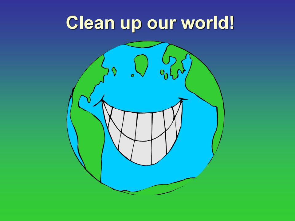 Clean up our world!
