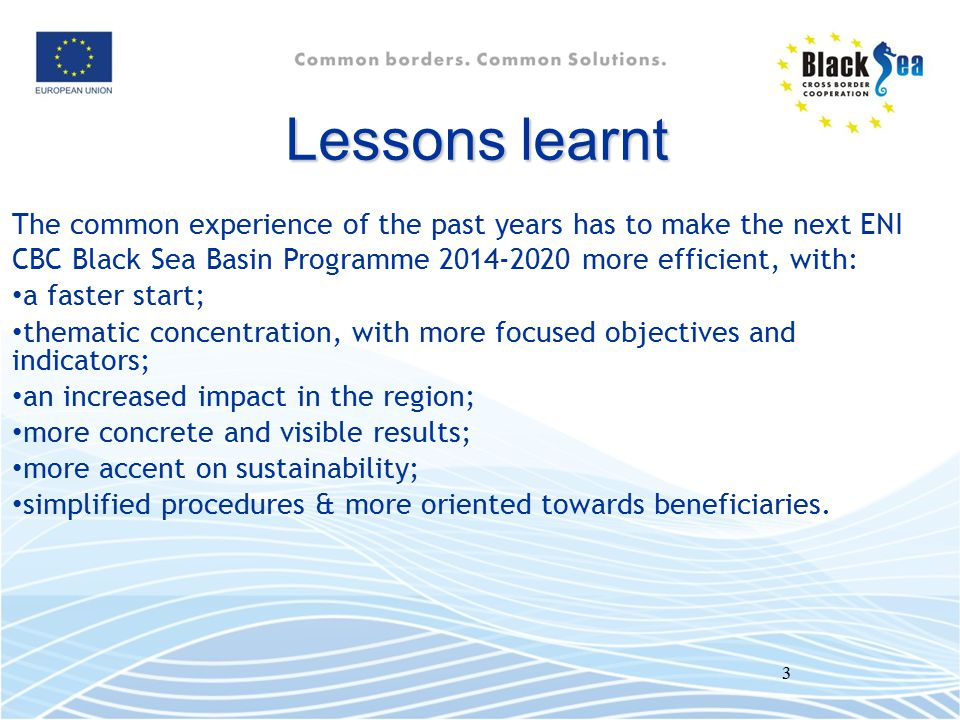 Lessons learnt The common experience of the past years has to make the next ENI CBC Black Sea Basin Programme 2014-2020 more efficient, with: