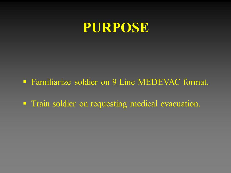 PURPOSE Familiarize soldier on 9 Line MEDEVAC format.