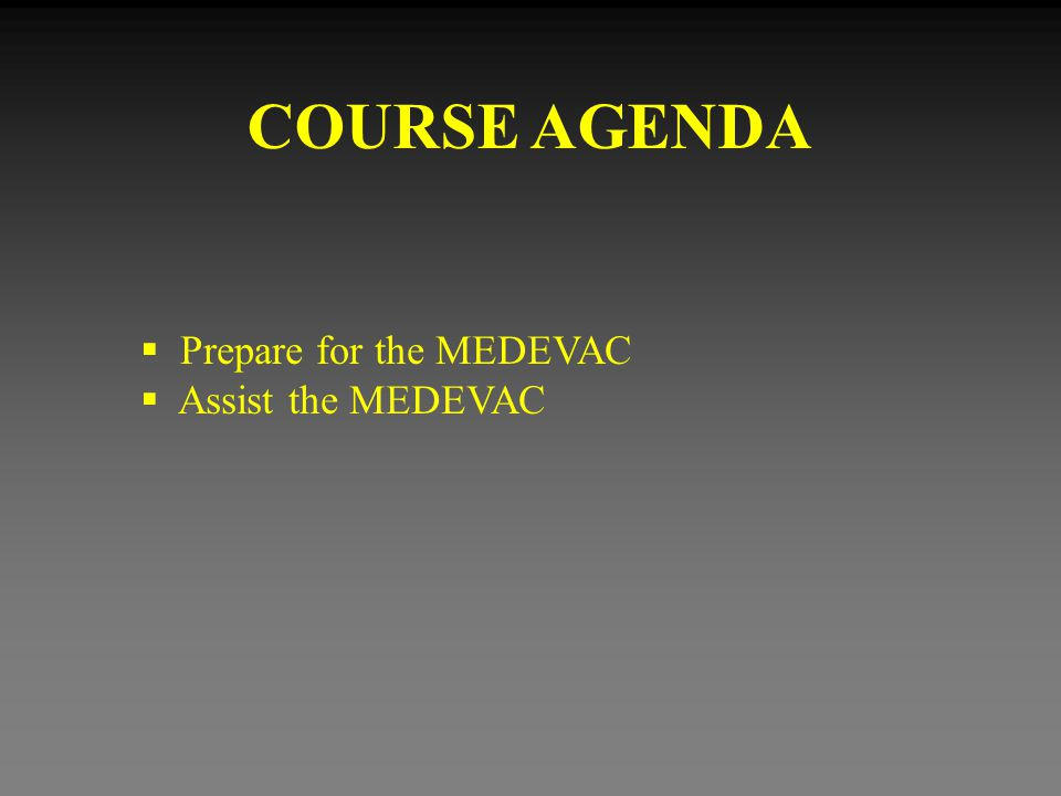 COURSE AGENDA Prepare for the MEDEVAC Assist the MEDEVAC