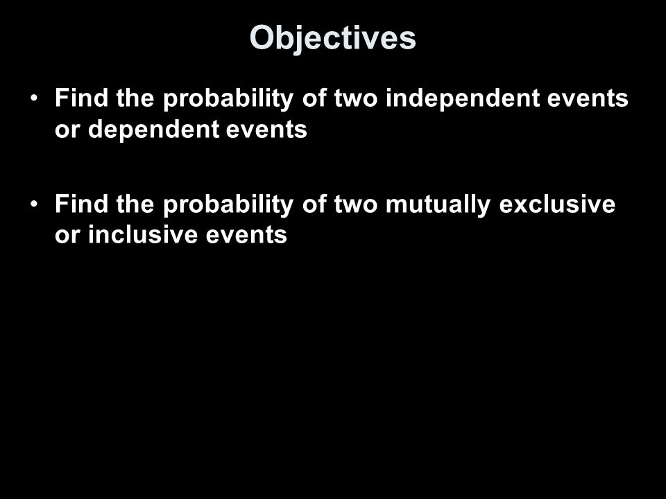 Objectives Find the probability of two independent events or dependent events.