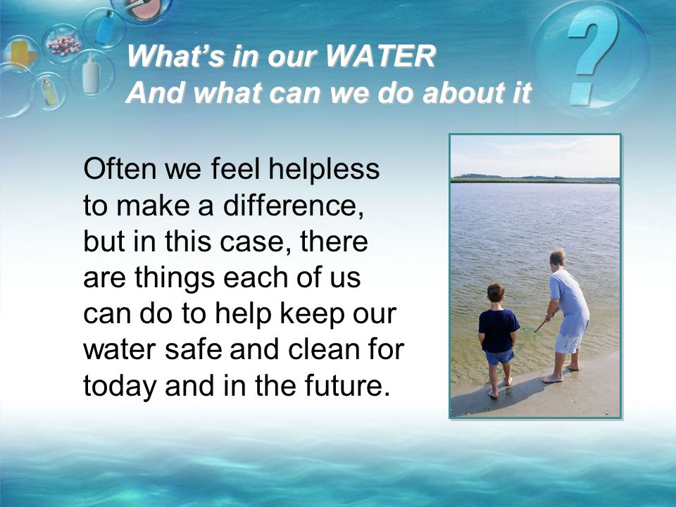 What's in our WATER And what can we do about it