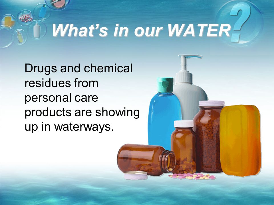What's in our WATER Drugs and chemical residues from personal care products are showing up in waterways.