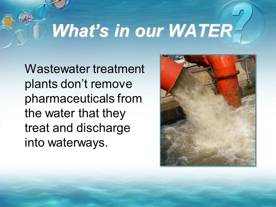 What's in our WATER Wastewater treatment plants don't remove pharmaceuticals from the water that they treat and discharge into waterways.