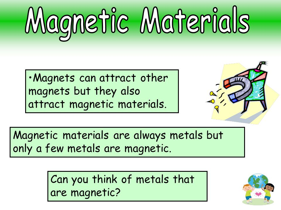 Magnetic Materials Magnets can attract other magnets but they also attract magnetic materials.