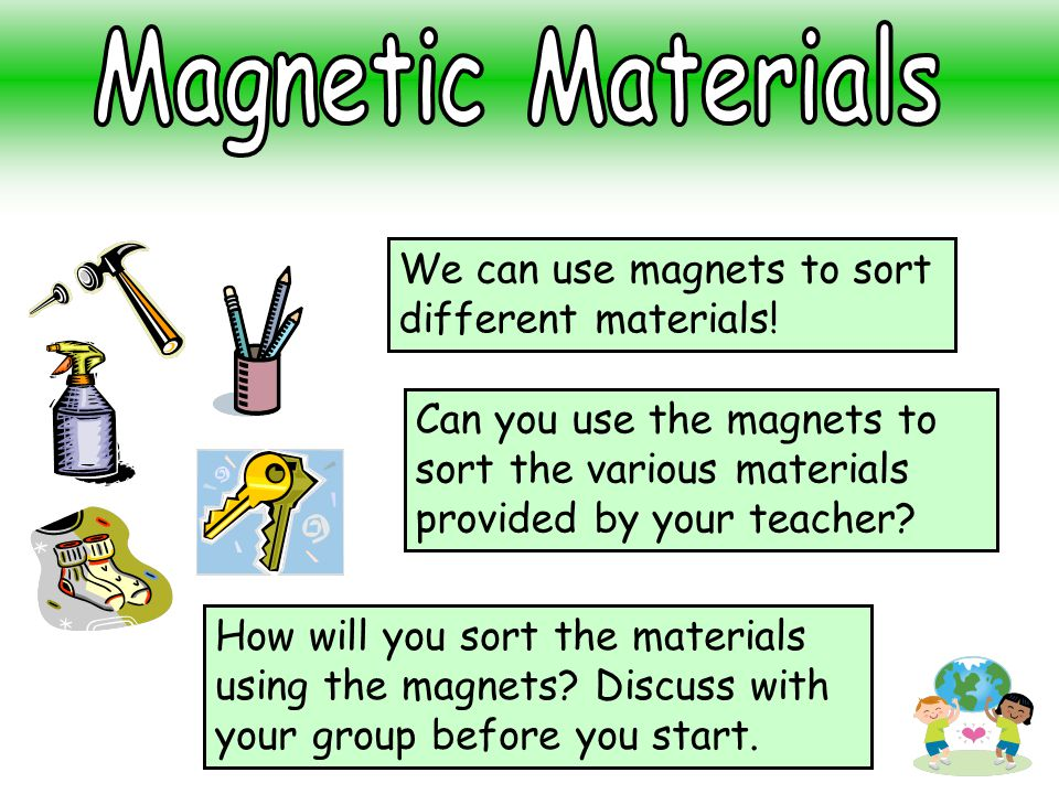 Magnetic Materials We can use magnets to sort different materials!