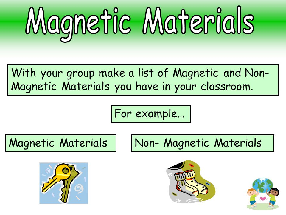 Magnetic Materials With your group make a list of Magnetic and Non-Magnetic Materials you have in your classroom.