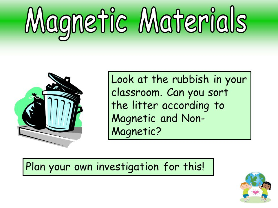 Magnetic Materials Look at the rubbish in your classroom. Can you sort the litter according to Magnetic and Non-Magnetic