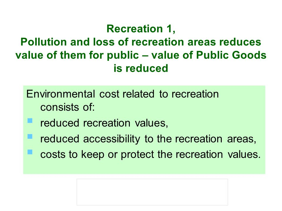 Recreation 1, Pollution and loss of recreation areas reduces value of them for public – value of Public Goods is reduced