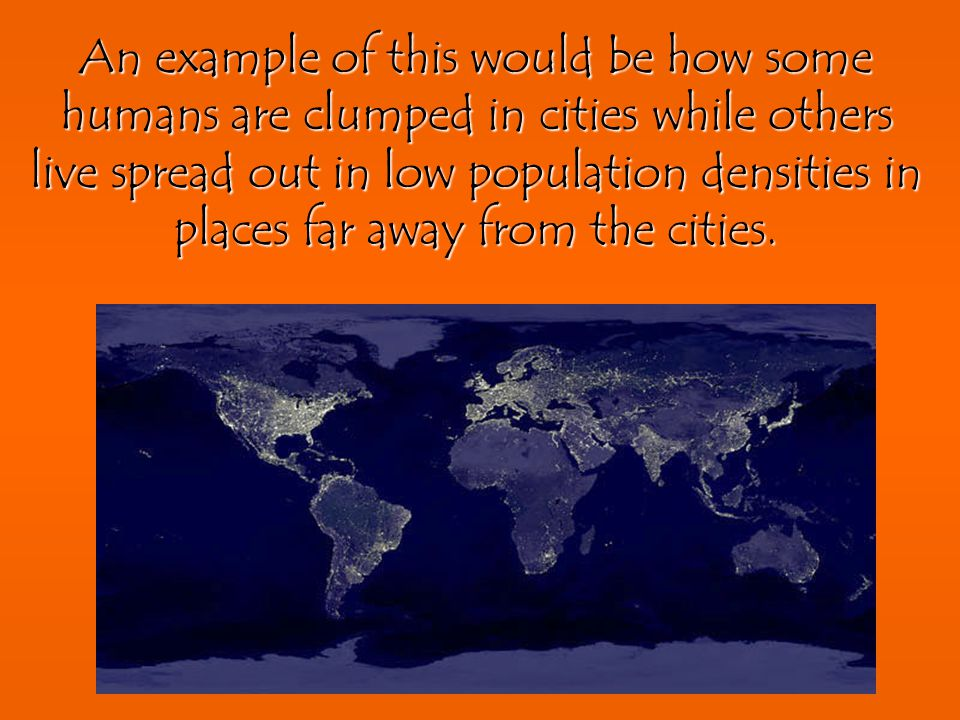 An example of this would be how some humans are clumped in cities while others live spread out in low population densities in places far away from the cities.