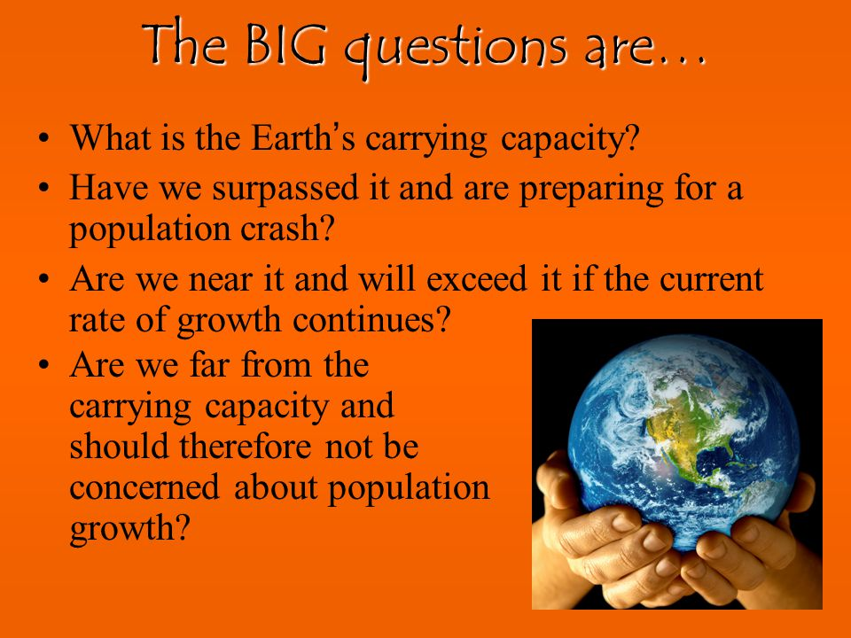 The BIG questions are… What is the Earth's carrying capacity