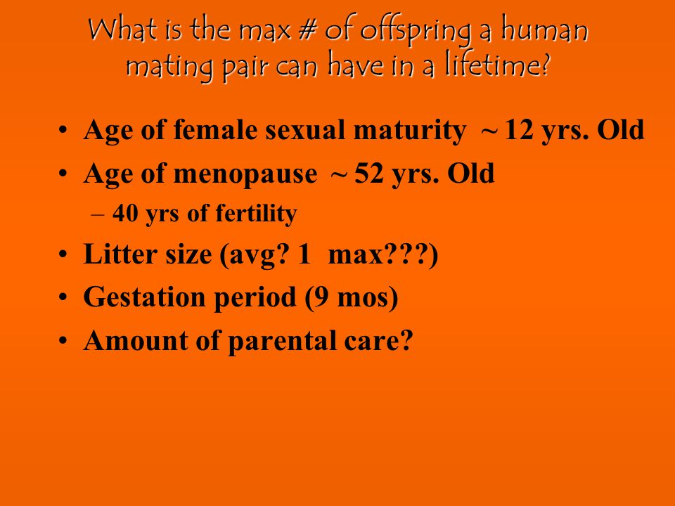 Age of female sexual maturity ~ 12 yrs. Old